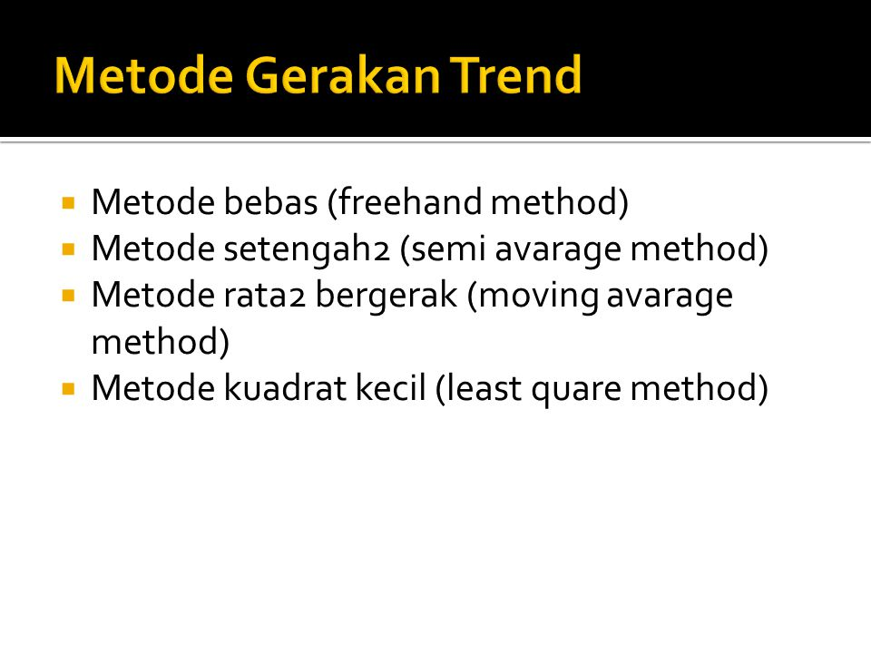  Metode bebas (freehand method)  Metode setengah2 (semi avarage method)  Metode rata2 bergerak (moving avarage method)  Metode kuadrat kecil (least quare method)