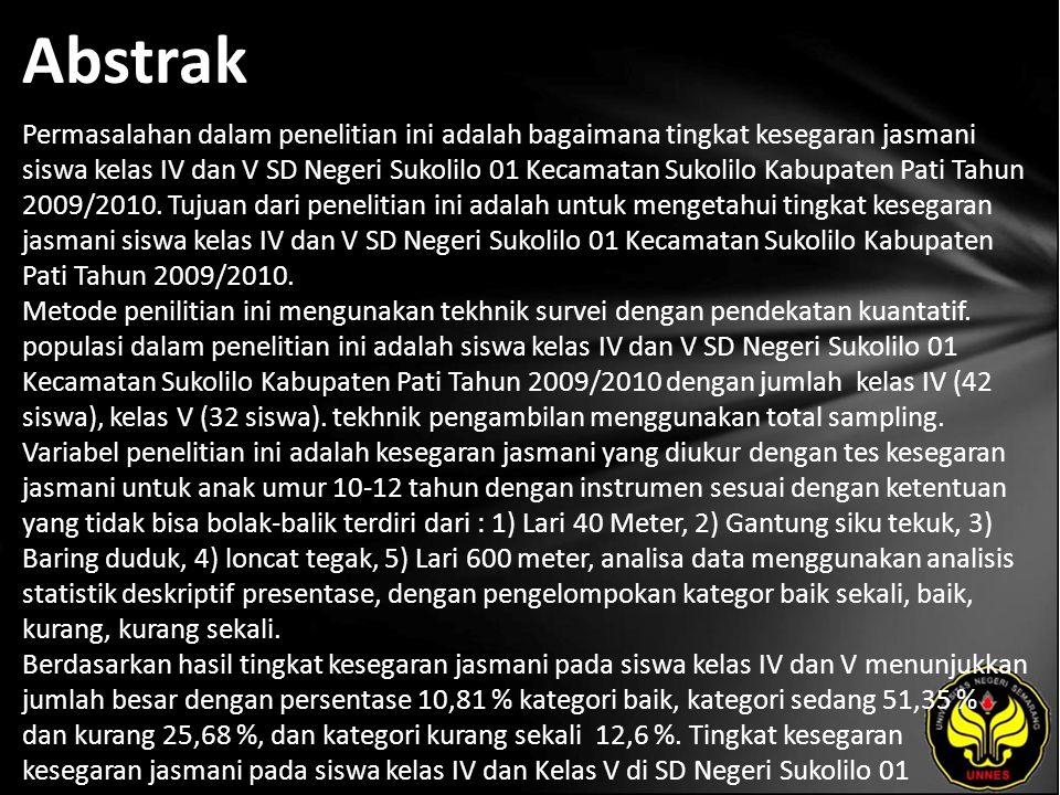 Abstrak Permasalahan dalam penelitian ini adalah bagaimana tingkat kesegaran jasmani siswa kelas IV dan V SD Negeri Sukolilo 01 Kecamatan Sukolilo Kabupaten Pati Tahun 2009/2010.