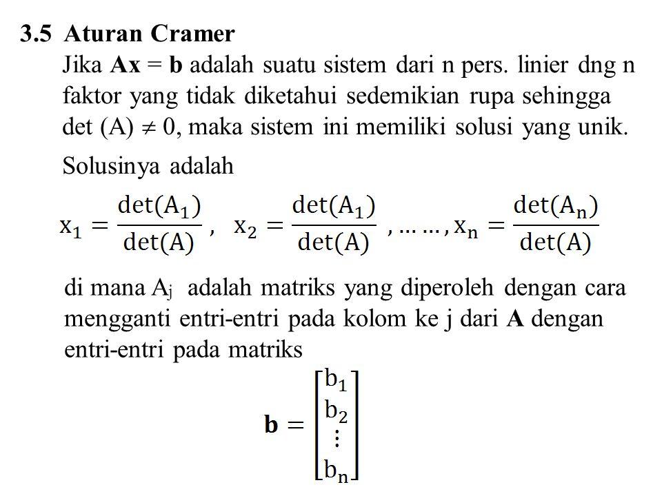 3.5 Aturan Cramer Jika Ax = b adalah suatu sistem dari n pers. linier dng n faktor yang tidak diketahui sedemikian rupa sehingga det (A)  0, maka sis