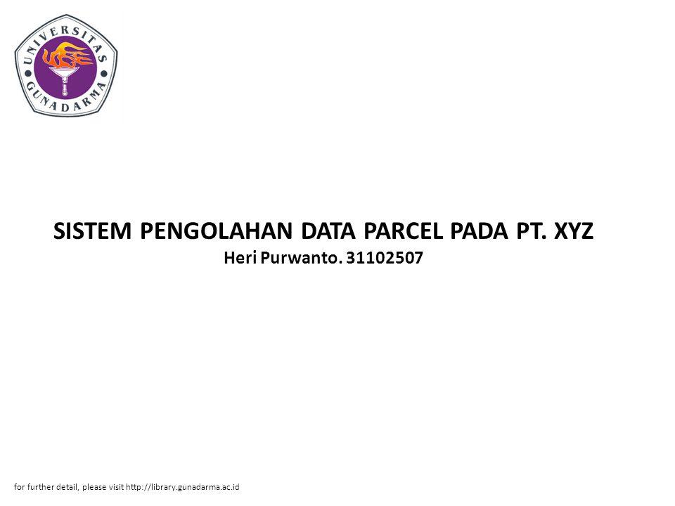 SISTEM PENGOLAHAN DATA PARCEL PADA PT. XYZ Heri Purwanto. 31102507 for further detail, please visit http://library.gunadarma.ac.id