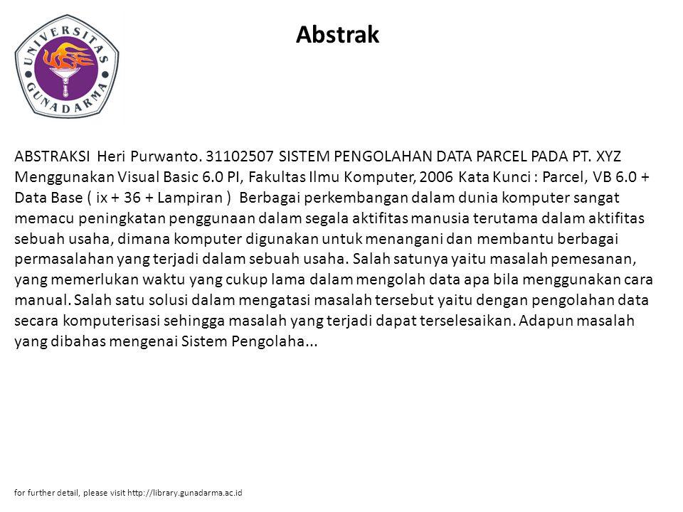 Abstrak ABSTRAKSI Heri Purwanto. 31102507 SISTEM PENGOLAHAN DATA PARCEL PADA PT. XYZ Menggunakan Visual Basic 6.0 PI, Fakultas Ilmu Komputer, 2006 Kat