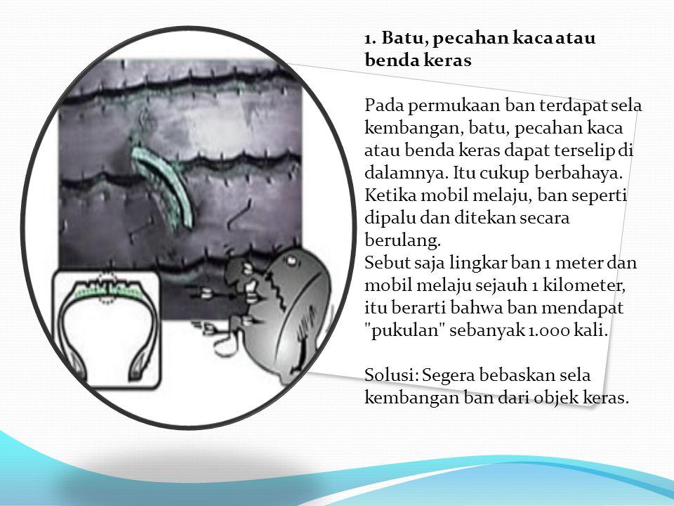 1. Batu, pecahan kaca atau benda keras Pada permukaan ban terdapat sela kembangan, batu, pecahan kaca atau benda keras dapat terselip di dalamnya. Itu