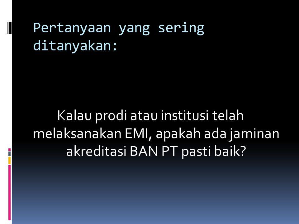 Pertanyaan yang sering ditanyakan: Kalau prodi atau institusi telah melaksanakan EMI, apakah ada jaminan akreditasi BAN PT pasti baik?