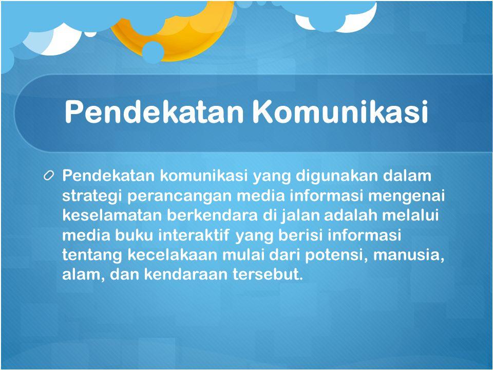 Pendekatan Komunikasi Pendekatan komunikasi yang digunakan dalam strategi perancangan media informasi mengenai keselamatan berkendara di jalan adalah