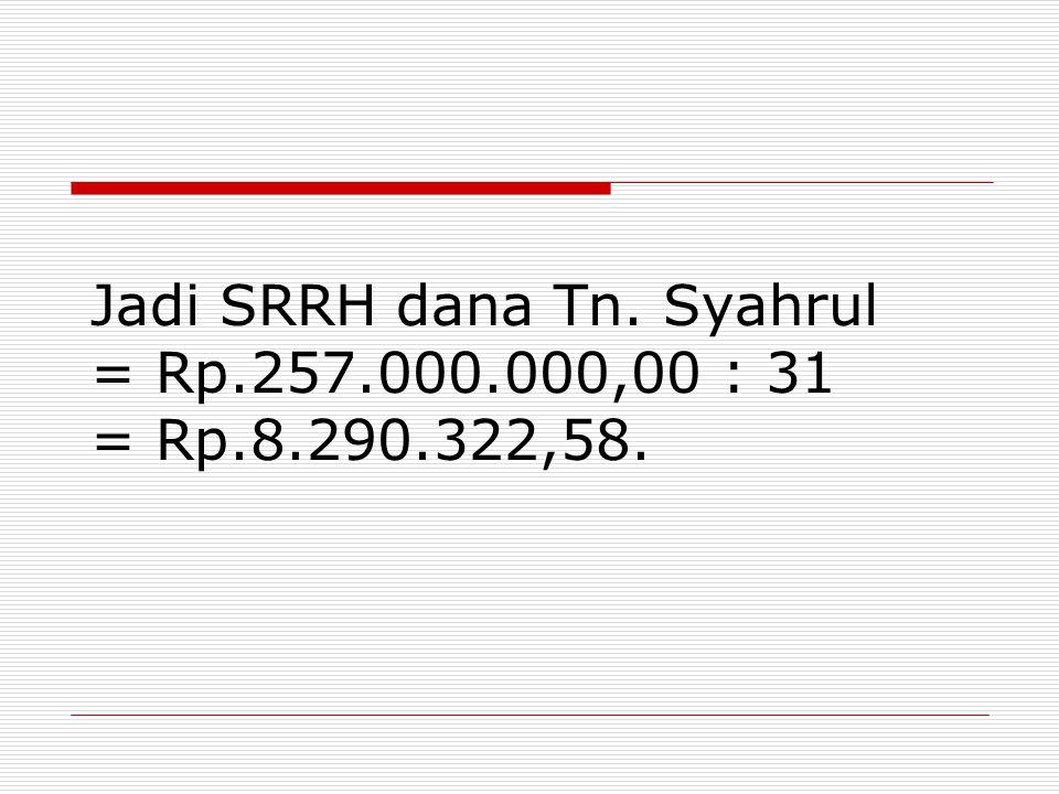 Jadi SRRH dana Tn. Syahrul = Rp.257.000.000,00 : 31 = Rp.8.290.322,58.