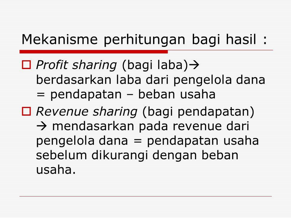 Mekanisme perhitungan bagi hasil :  Profit sharing (bagi laba)  berdasarkan laba dari pengelola dana = pendapatan – beban usaha  Revenue sharing (bagi pendapatan)  mendasarkan pada revenue dari pengelola dana = pendapatan usaha sebelum dikurangi dengan beban usaha.