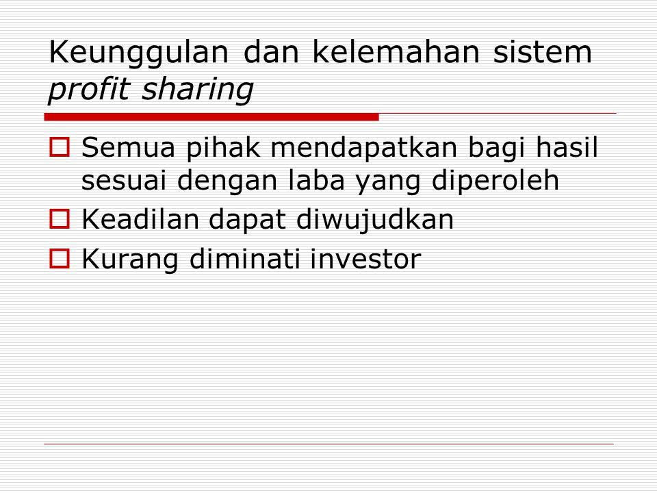Keunggulan dan kelemahan sistem profit sharing  Semua pihak mendapatkan bagi hasil sesuai dengan laba yang diperoleh  Keadilan dapat diwujudkan  Kurang diminati investor