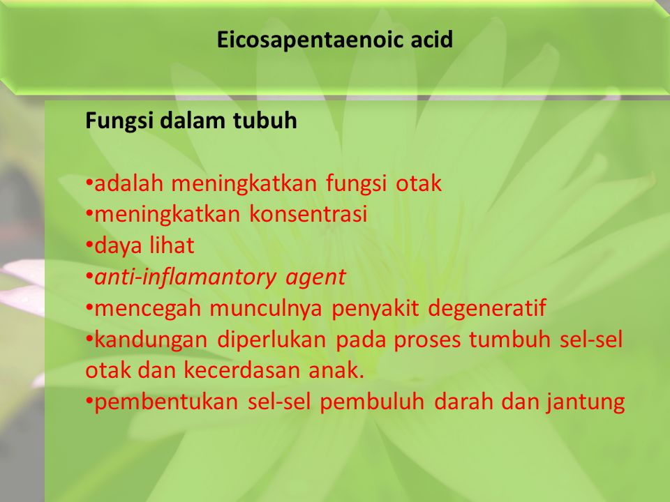 Eicosapentaenoic acid Fungsi dalam tubuh adalah meningkatkan fungsi otak meningkatkan konsentrasi daya lihat anti-inflamantory agent mencegah munculnya penyakit degeneratif kandungan diperlukan pada proses tumbuh sel-sel otak dan kecerdasan anak.