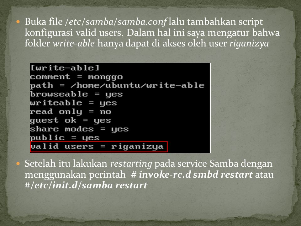 Buka file /etc/samba/samba.conf lalu tambahkan script konfigurasi valid users. Dalam hal ini saya mengatur bahwa folder write-able hanya dapat di akse