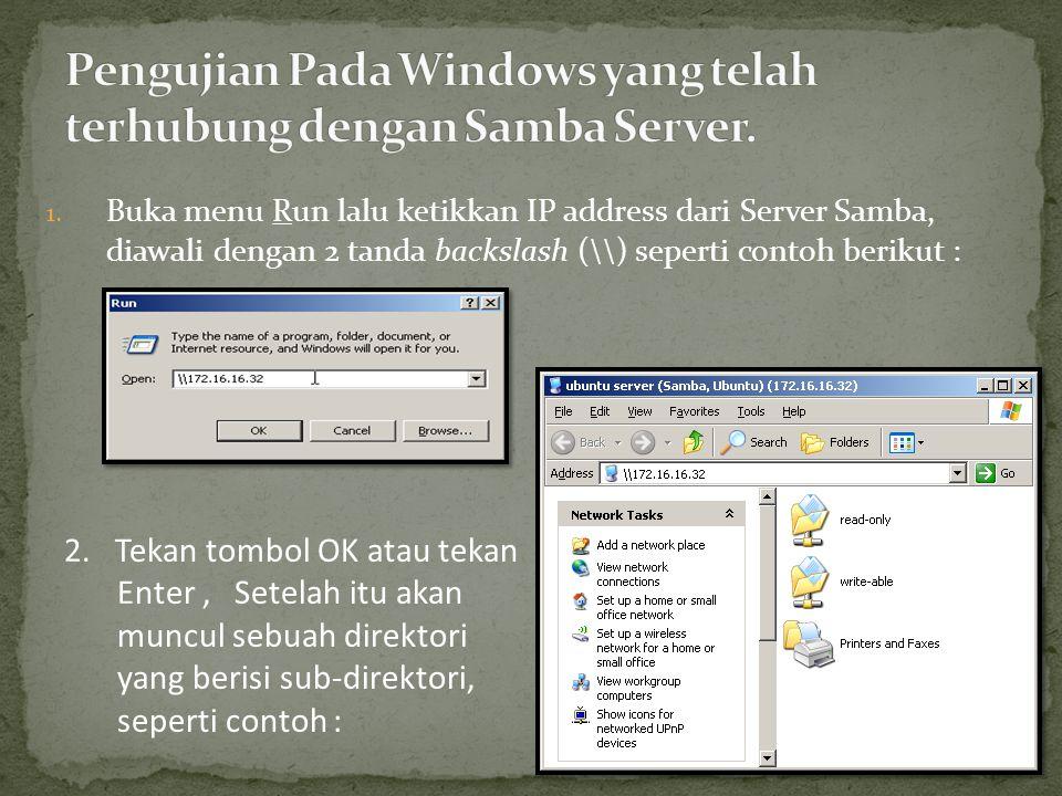 1. Buka menu Run lalu ketikkan IP address dari Server Samba, diawali dengan 2 tanda backslash (\\) seperti contoh berikut : 2. Tekan tombol OK atau te