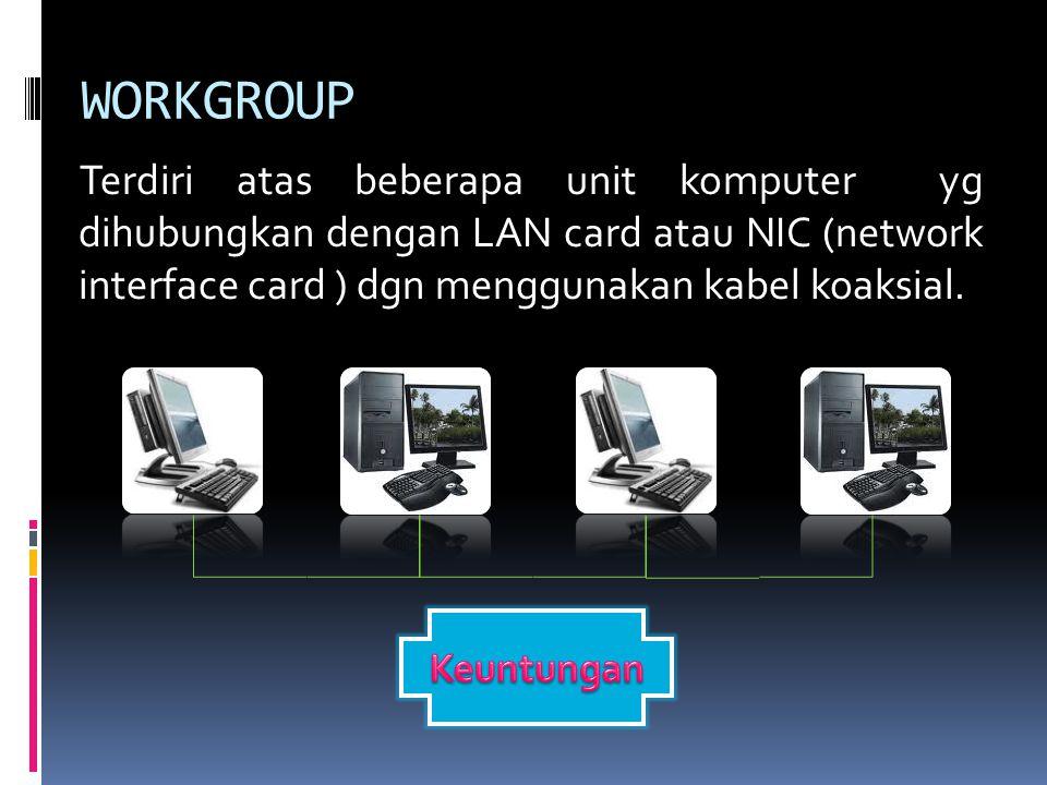 WORKGROUP Terdiri atas beberapa unit komputer yg dihubungkan dengan LAN card atau NIC (network interface card ) dgn menggunakan kabel koaksial.