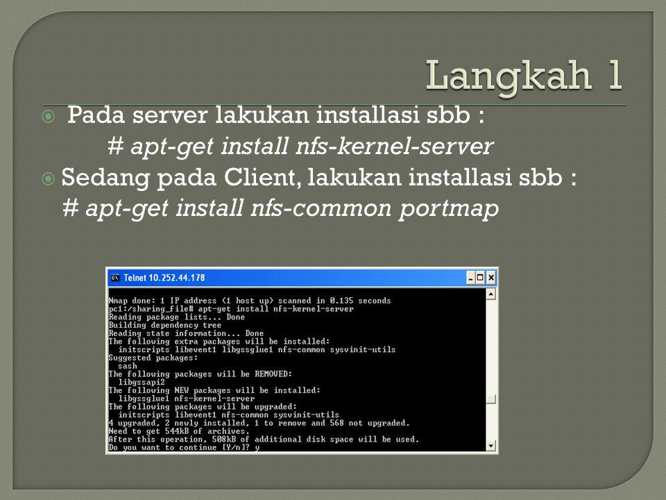  Pada server lakukan installasi sbb : # apt-get install nfs-kernel-server  Sedang pada Client, lakukan installasi sbb : # apt-get install nfs-common