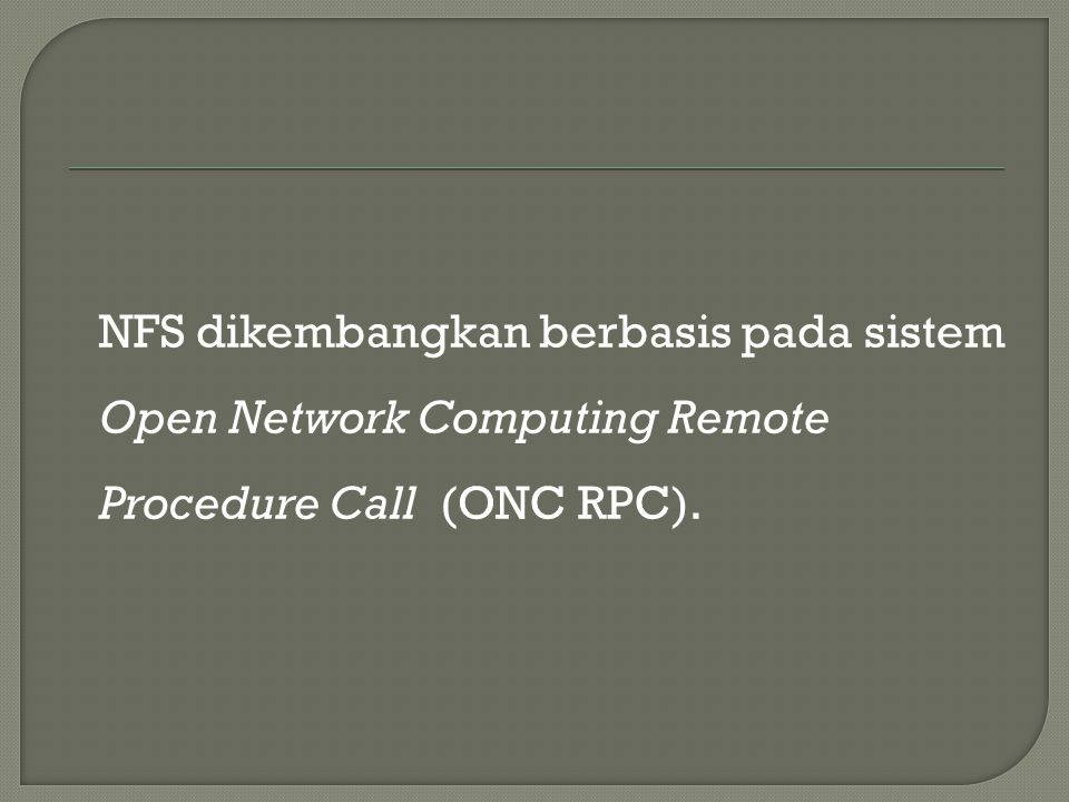 NFS dikembangkan berbasis pada sistem Open Network Computing Remote Procedure Call (ONC RPC).