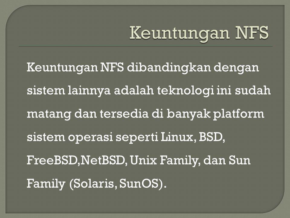 Keuntungan NFS dibandingkan dengan sistem lainnya adalah teknologi ini sudah matang dan tersedia di banyak platform sistem operasi seperti Linux, BSD,
