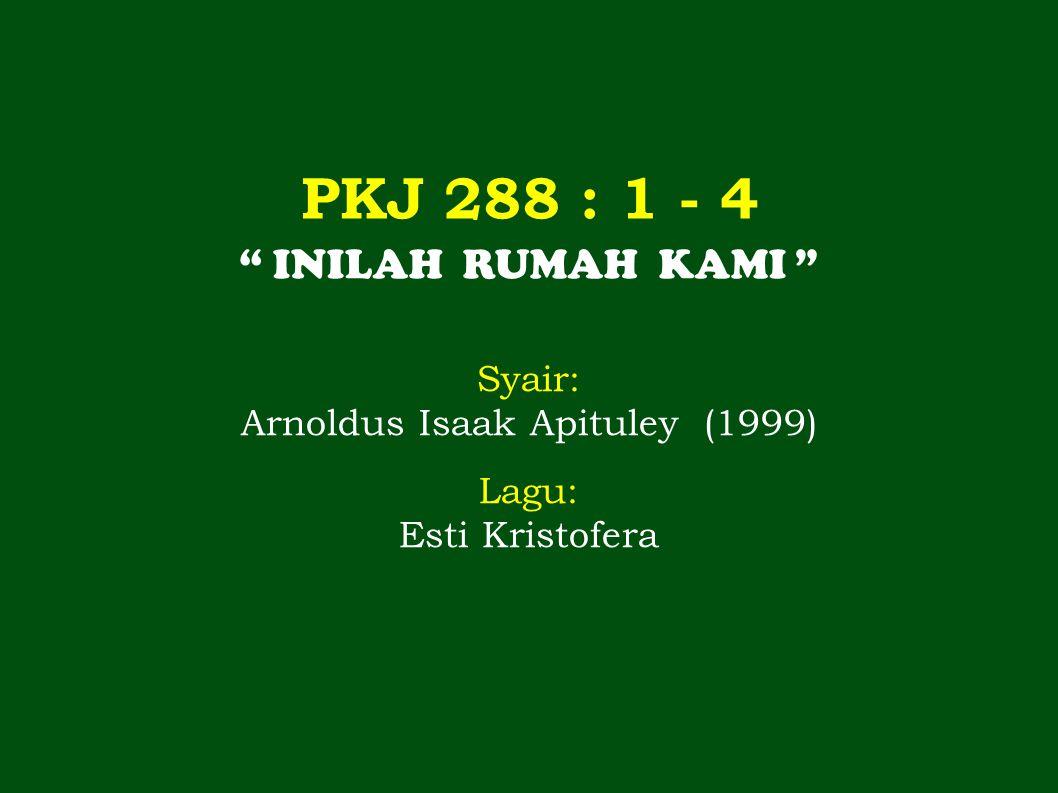 """PKJ 288 : 1 - 4 """" INILAH RUMAH KAMI """" Syair: Arnoldus Isaak Apituley (1999) Lagu: Esti Kristofera"""