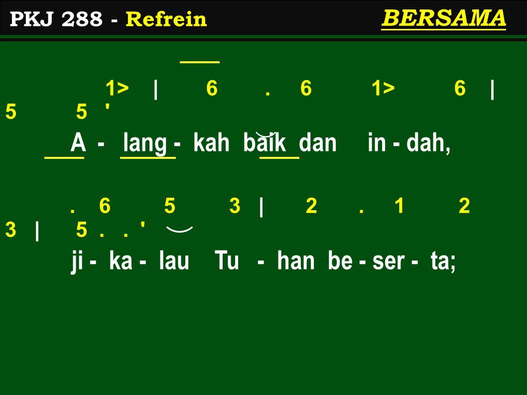 1> | 6. 6 1> 6 | 5 5 ' A - lang - kah baik dan in - dah,. 6 5 3 | 2. 1 2 3 | 5.. ' ji - ka - lau Tu - han be - ser - ta; PKJ 288 - Refrein BERSAMA