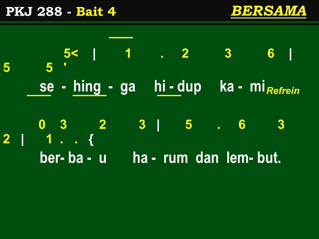 5< | 1. 2 3 6 | 5 5 ' se - hing - ga hi - dup ka - mi 0 3 2 3 | 5. 6 3 2 | 1.. { ber- ba - u ha - rum dan lem- but. PKJ 288 - Bait 4 BERSAMA Refrein