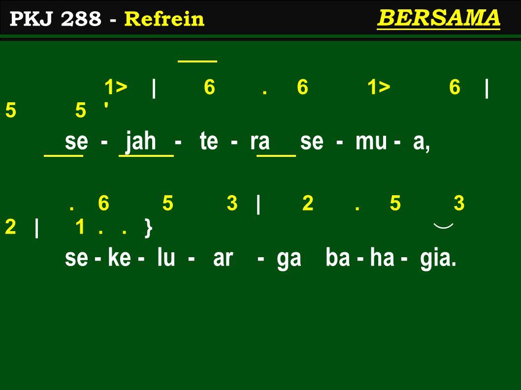 1> | 6. 6 1> 6 | 5 5 ' se - jah - te - ra se - mu - a,. 6 5 3 | 2. 5 3 2 | 1.. } se - ke - lu - ar - ga ba - ha - gia. PKJ 288 - Refrein BERSAMA