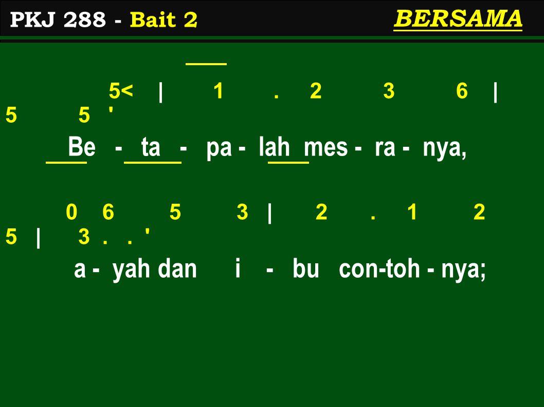 5< | 1. 2 3 6 | 5 5 ' Be - ta - pa - lah mes - ra - nya, 0 6 5 3 | 2. 1 2 5 | 3.. ' a - yah dan i - bu con-toh - nya; PKJ 288 - Bait 2 BERSAMA
