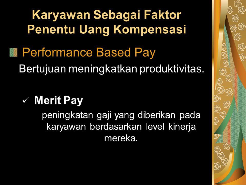 Karyawan Sebagai Faktor Penentu Uang Kompensasi Performance Based Pay Bertujuan meningkatkan produktivitas. Merit Pay peningkatan gaji yang diberikan