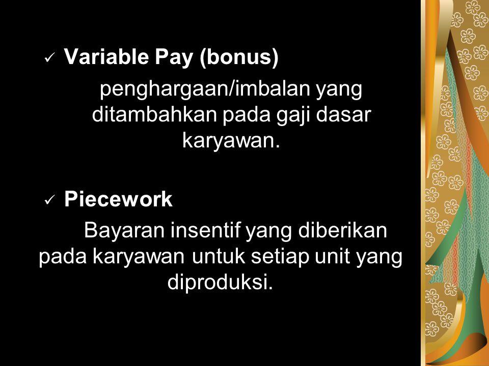 Variable Pay (bonus) penghargaan/imbalan yang ditambahkan pada gaji dasar karyawan. Piecework Bayaran insentif yang diberikan pada karyawan untuk seti