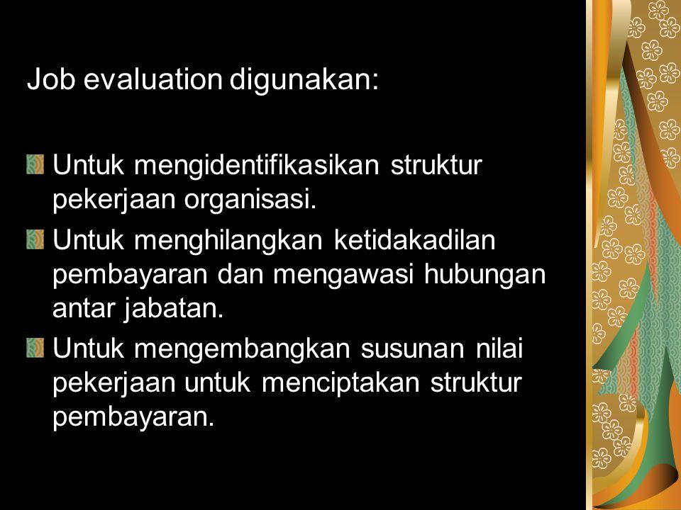 Job evaluation digunakan: Untuk mengidentifikasikan struktur pekerjaan organisasi. Untuk menghilangkan ketidakadilan pembayaran dan mengawasi hubungan