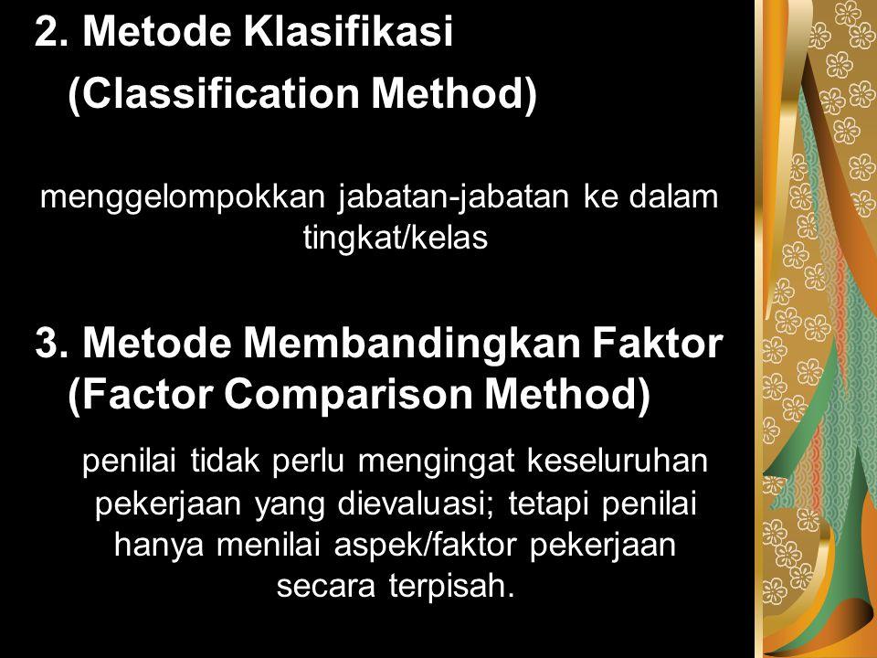 2. Metode Klasifikasi (Classification Method) menggelompokkan jabatan-jabatan ke dalam tingkat/kelas 3. Metode Membandingkan Faktor (Factor Comparison