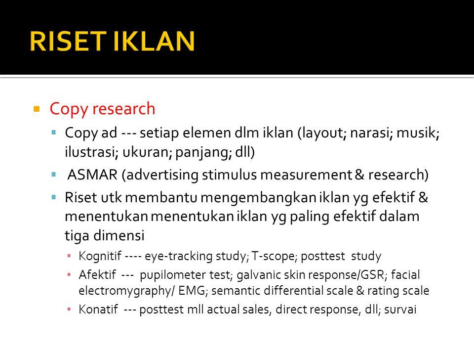  Copy research  Copy ad --- setiap elemen dlm iklan (layout; narasi; musik; ilustrasi; ukuran; panjang; dll)  ASMAR (advertising stimulus measureme