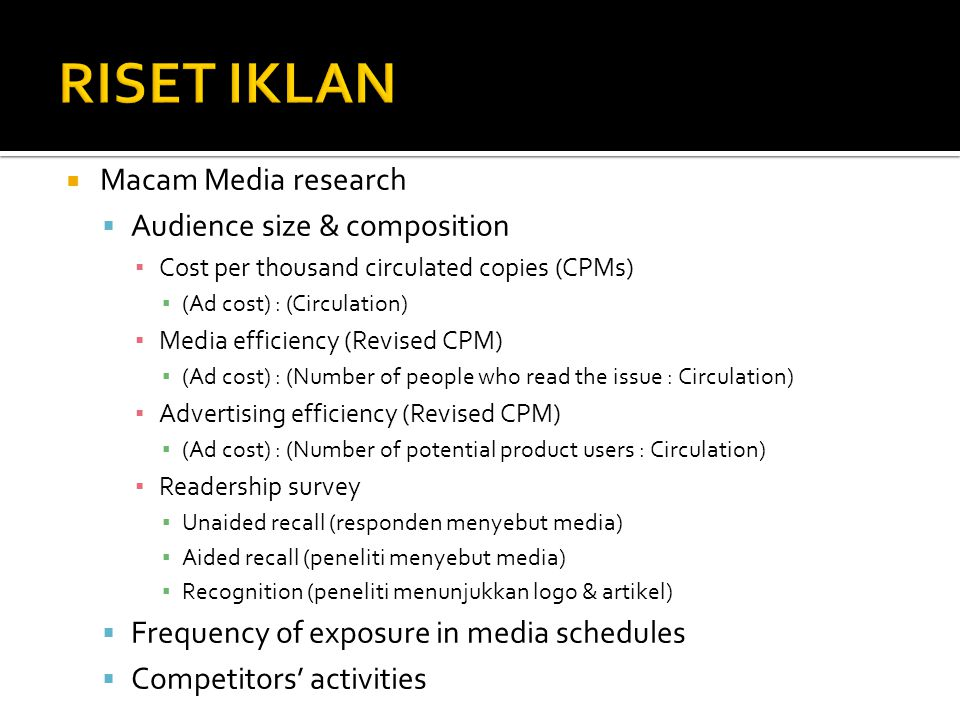  Macam Media research  Audience size & composition ▪ Cost per thousand circulated copies (CPMs) ▪ (Ad cost) : (Circulation) ▪ Media efficiency (Revised CPM) ▪ (Ad cost) : (Number of people who read the issue : Circulation) ▪ Advertising efficiency (Revised CPM) ▪ (Ad cost) : (Number of potential product users : Circulation) ▪ Readership survey ▪ Unaided recall (responden menyebut media) ▪ Aided recall (peneliti menyebut media) ▪ Recognition (peneliti menunjukkan logo & artikel)  Frequency of exposure in media schedules  Competitors' activities