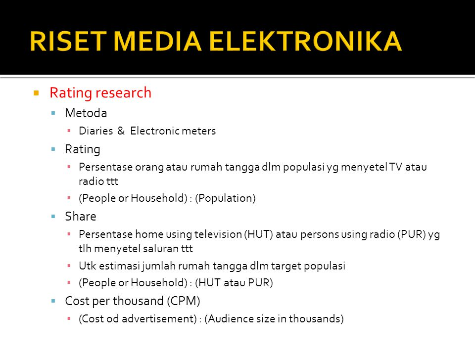  Rating research  Metoda ▪ Diaries & Electronic meters  Rating ▪ Persentase orang atau rumah tangga dlm populasi yg menyetel TV atau radio ttt ▪ (People or Household) : (Population)  Share ▪ Persentase home using television (HUT) atau persons using radio (PUR) yg tlh menyetel saluran ttt ▪ Utk estimasi jumlah rumah tangga dlm target populasi ▪ (People or Household) : (HUT atau PUR)  Cost per thousand (CPM) ▪ (Cost od advertisement) : (Audience size in thousands)