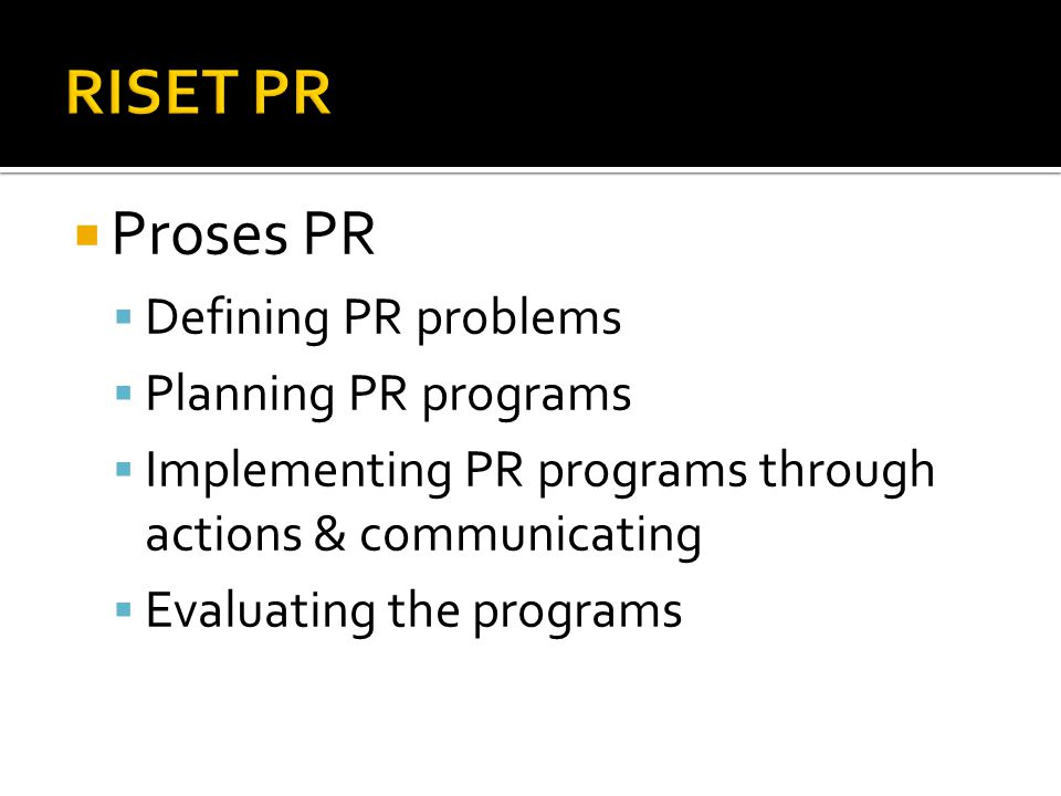  Proses PR  Defining PR problems  Planning PR programs  Implementing PR programs through actions & communicating  Evaluating the programs