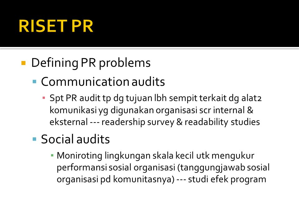  Defining PR problems  Communication audits ▪ Spt PR audit tp dg tujuan lbh sempit terkait dg alat2 komunikasi yg digunakan organisasi scr internal & eksternal --- readership survey & readability studies  Social audits ▪ Moniroting lingkungan skala kecil utk mengukur performansi sosial organisasi (tanggungjawab sosial organisasi pd komunitasnya) --- studi efek program