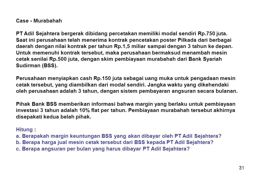31 Case - Murabahah PT Adil Sejahtera bergerak dibidang percetakan memiliki modal sendiri Rp.750 juta. Saat ini perusahaan telah menerima kontrak penc