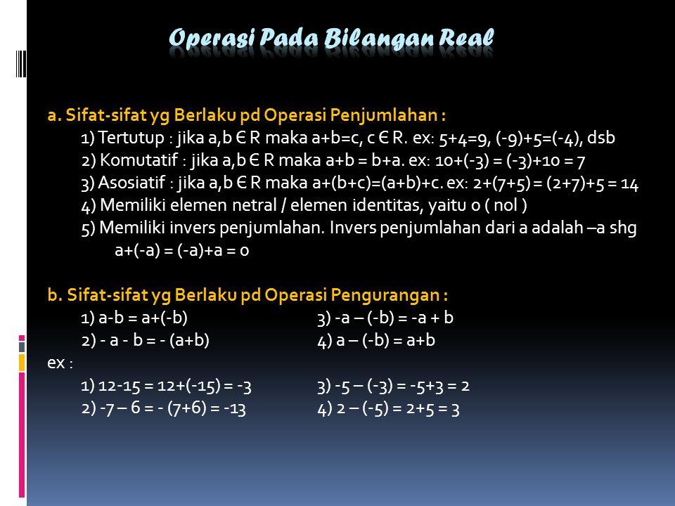a. Sifat-sifat yg Berlaku pd Operasi Penjumlahan : 1) Tertutup : jika a,b Є R maka a+b=c, c Є R. ex: 5+4=9, (-9)+5=(-4), dsb 2) Komutatif : jika a,b Є