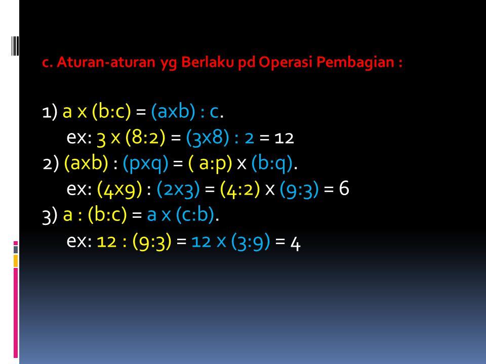 c. Aturan-aturan yg Berlaku pd Operasi Pembagian : 1) a x (b:c) = (axb) : c. ex: 3 x (8:2) = (3x8) : 2 = 12 2) (axb) : (pxq) = ( a:p) x (b:q). ex: (4x