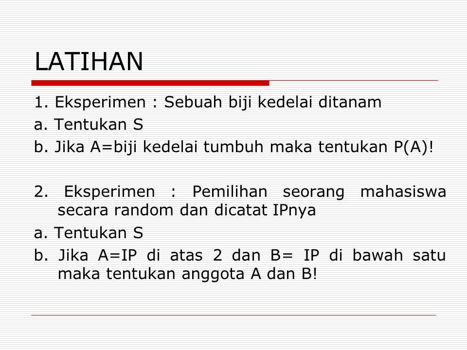 LATIHAN 1. Eksperimen : Sebuah biji kedelai ditanam a. Tentukan S b. Jika A=biji kedelai tumbuh maka tentukan P(A)! 2. Eksperimen : Pemilihan seorang