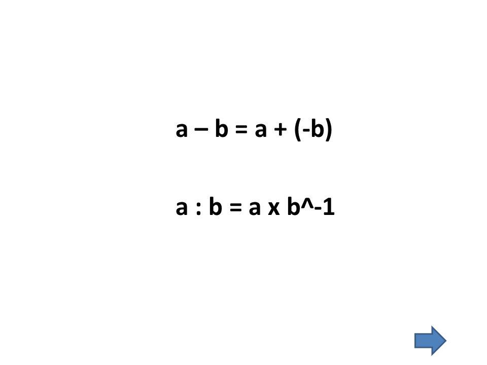 a – b = a + (-b) a : b = a x b^-1