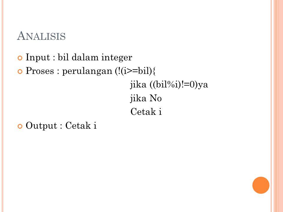 A NALISIS Input : bil dalam integer Proses : perulangan (!(i>=bil){ jika ((bil%i)!=0)ya jika No Cetak i Output : Cetak i