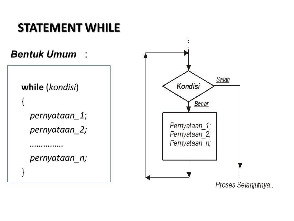 STATEMENT WHILE while (kondisi) { pernyataan_1; pernyataan_2; …………… pernyataan_n; } Bentuk Umum :
