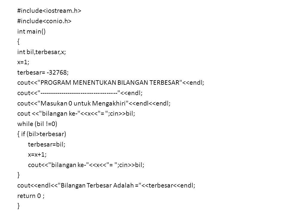 #include int main() { int bil,terbesar,x; x=1; terbesar= -32768; cout<< PROGRAM MENENTUKAN BILANGAN TERBESAR <<endl; cout<< ------------------------------------ <<endl; cout<< Masukan 0 untuk Mengakhiri <<endl<<endl; cout >bil; while (bil !=0) { if (bil>terbesar) terbesar=bil; x=x+1; cout >bil; } cout<<endl<< Bilangan Terbesar Adalah = <<terbesar<<endl; return 0 ; }