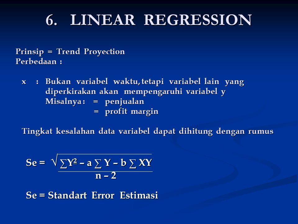 6. LINEAR REGRESSION Prinsip = Trend Proyection Perbedaan : x : Bukan variabel waktu, tetapi variabel lain yang diperkirakan akan mempengaruhi variabe