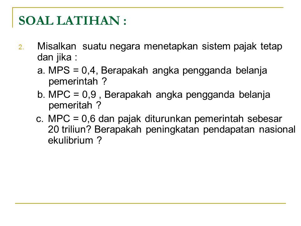 SOAL LATIHAN : 2. Misalkan suatu negara menetapkan sistem pajak tetap dan jika : a. MPS = 0,4, Berapakah angka pengganda belanja pemerintah ? b. MPC =