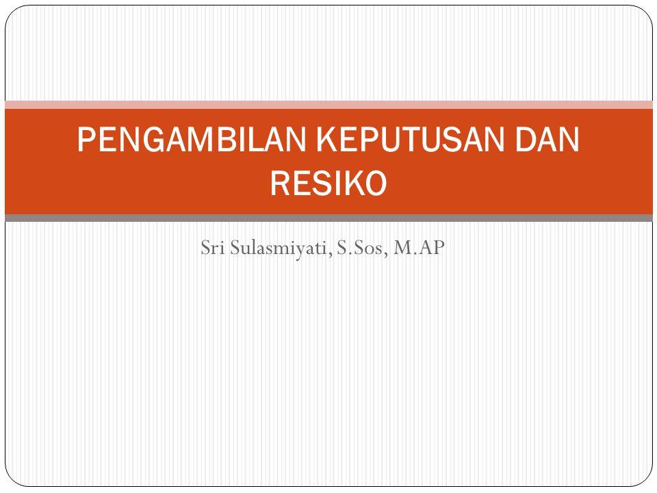 Sri Sulasmiyati, S.Sos, M.AP PENGAMBILAN KEPUTUSAN DAN RESIKO
