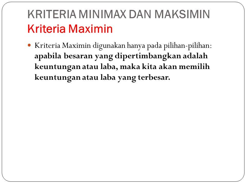 KRITERIA MINIMAX DAN MAKSIMIN Kriteria Maximin  Kriteria Maximin digunakan hanya pada pilihan-pilihan: apabila besaran yang dipertimbangkan adalah ke