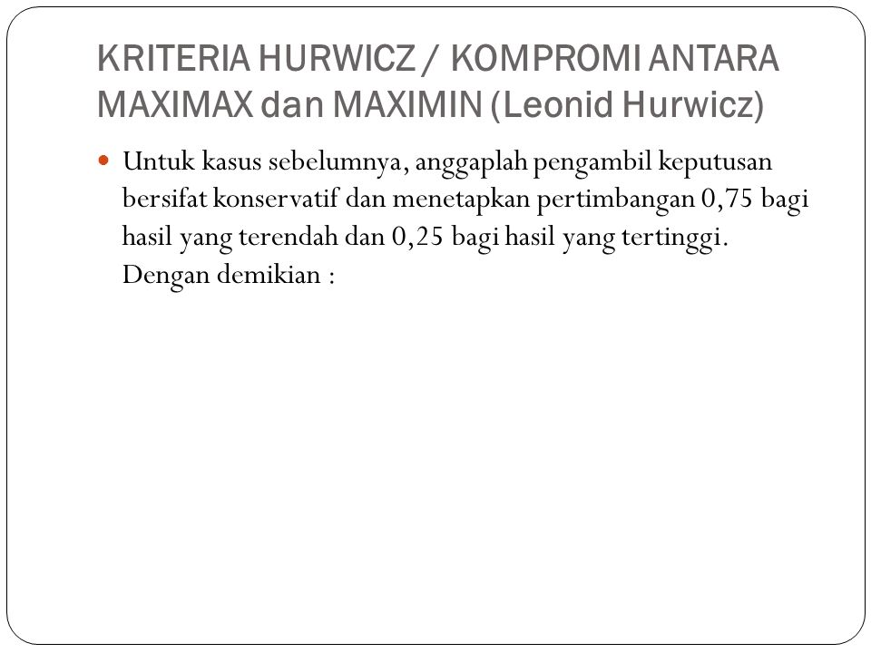 KRITERIA HURWICZ / KOMPROMI ANTARA MAXIMAX dan MAXIMIN (Leonid Hurwicz)  Untuk kasus sebelumnya, anggaplah pengambil keputusan bersifat konservatif d