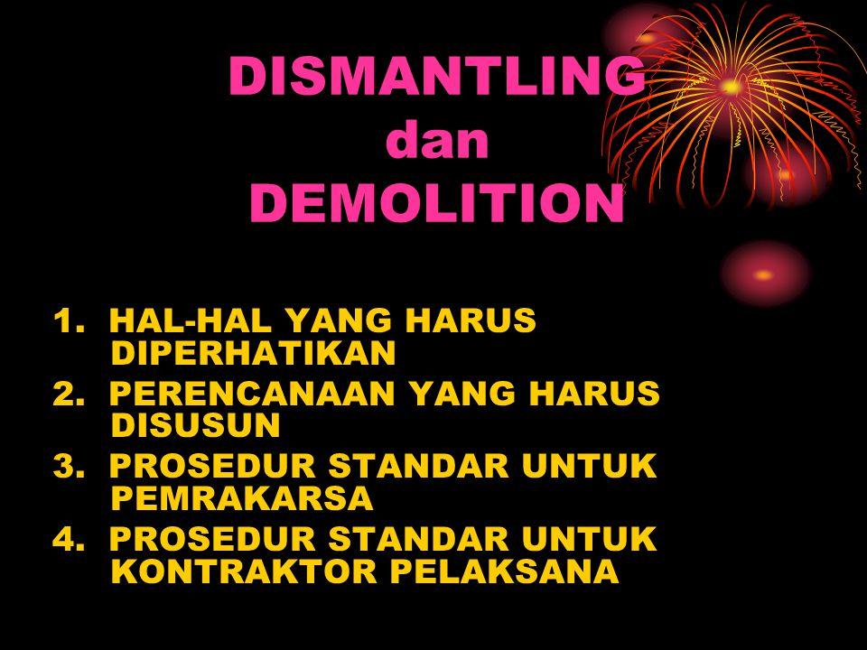 DISMANTLING dan DEMOLITION 1. HAL-HAL YANG HARUS DIPERHATIKAN 2. PERENCANAAN YANG HARUS DISUSUN 3. PROSEDUR STANDAR UNTUK PEMRAKARSA 4. PROSEDUR STAND