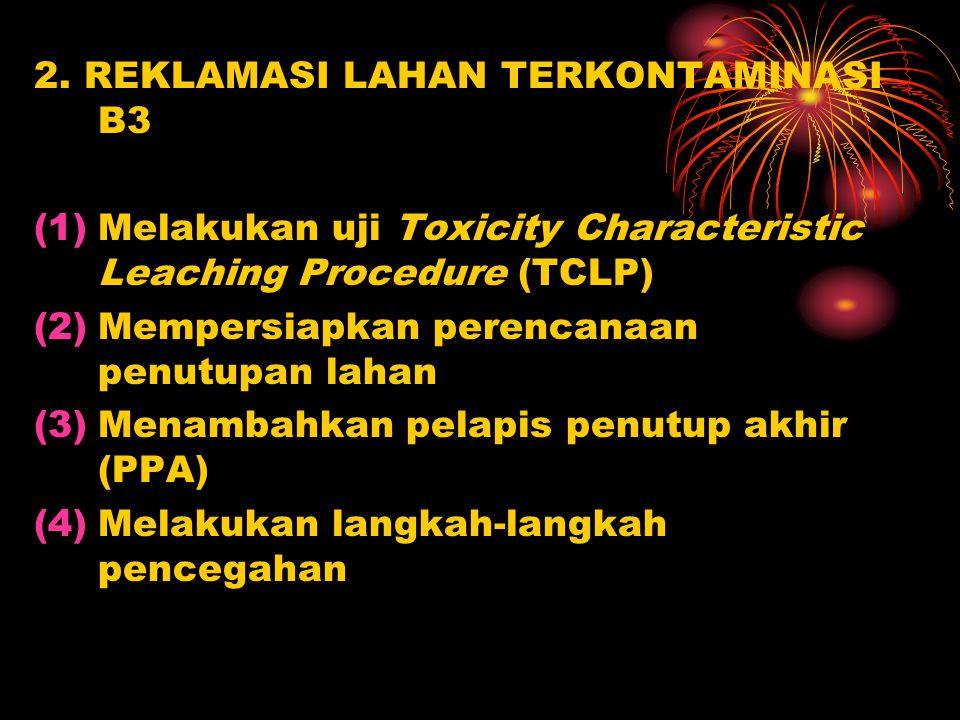 2. REKLAMASI LAHAN TERKONTAMINASI B3 (1)Melakukan uji Toxicity Characteristic Leaching Procedure (TCLP) (2)Mempersiapkan perencanaan penutupan lahan (