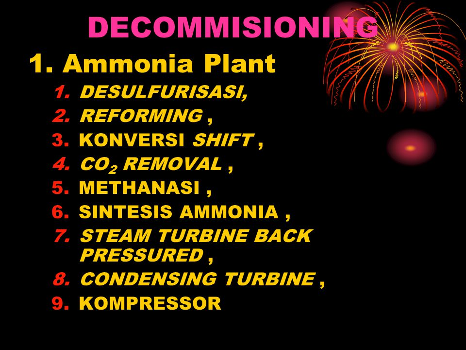 DECOMMISIONING 1. Ammonia Plant 1.DESULFURISASI, 2.REFORMING, 3.KONVERSI SHIFT, 4.CO 2 REMOVAL, 5.METHANASI, 6.SINTESIS AMMONIA, 7.STEAM TURBINE BACK
