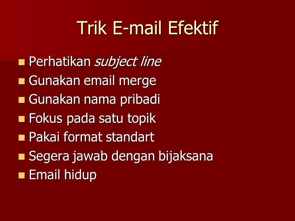 Trik Menulis E-mail Resmi, menggunakan ejaan bagus, huruf besar dan kecil Resmi, menggunakan ejaan bagus, huruf besar dan kecil Kata-kata tidak terlalu fromal Kata-kata tidak terlalu fromal Paragraf singkat, P1 = tema &maksud Paragraf singkat, P1 = tema &maksud Setiap baris tidak lebih dari 75 karakter Setiap baris tidak lebih dari 75 karakter Jelas tidak bertele-tele Jelas tidak bertele-tele Penggunaan http:// untuk alamat URL Penggunaan http:// untuk alamat URL Hindari penggunaan font, grafik, gambar yang tak berguna Hindari penggunaan font, grafik, gambar yang tak berguna Dll Dll