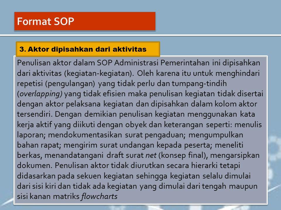 Penulisan aktor dalam SOP Administrasi Pemerintahan ini dipisahkan dari aktivitas (kegiatan-kegiatan). Oleh karena itu untuk menghindari repetisi (pen
